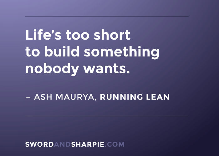Life's too short to build something nobody wants. -- Ash Maurya